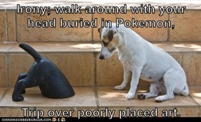 Irony; walk around with your head buried in Pokemon,  Trip over poorly placed art.