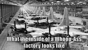 What the inside of a Whoop-Ass factory looks like