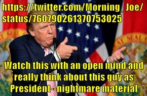 https://twitter.com/Morning_Joe/status/760790261370753025  Watch this with an open mind and really think about this guy as President--nightmare material