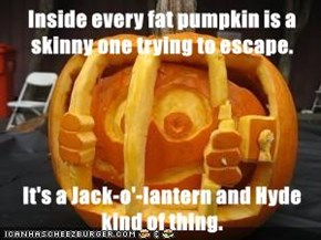 Inside every fat pumpkin is a skinny one trying to escape.  It's a Jack-o'-lantern and Hyde kind of thing.