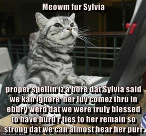 Meowm fur Sylvia  proper spellin iz a bore dat Sylvia said we kan ignore  her luv comez thru in ebbry werd dat we were truly blessed  to have hurd r ties to her remain so strong dat we can almost hear her purr