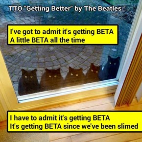"""""""Getting BETA"""" (TTO """"Getting Better"""" by The Beatles) (recaption: http://tinyurl.com/zhbwhrh"""