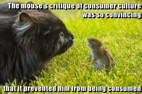 The mouse's critique of consumer culture was so convincing   that it prevented him from being consumed