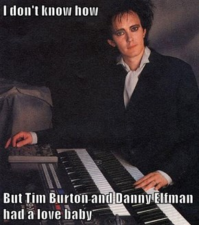 I don't know how  But Tim Burton and Danny Elfman had a love baby