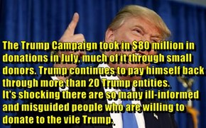 The Trump Campaign took in $80 million in donations in July, much of it through small donors. Trump continues to pay himself back through more than 20 Trump entities. It's shocking there are so many ill-informed and misguided people who are willing to don