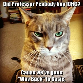 "Did Professor Peabody buy ICHC?  Cause we've gone                                               ""Way Back"" to Basic."
