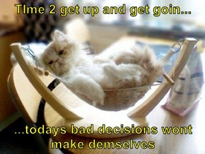 TIme 2 get up and get goin...  ...todays bad decisions wont make demselves