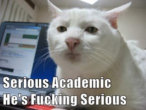 Serious Academic                                                                     He's Fucking Serious