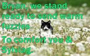 Bryan, we stand ready to send warm fuzzies  To comfort you & Sylviag.