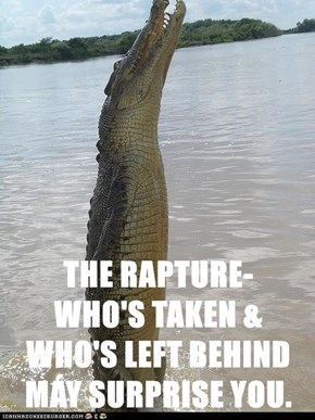 THE RAPTURE-                                         WHO'S TAKEN & WHO'S LEFT BEHIND MAY SURPRISE YOU.