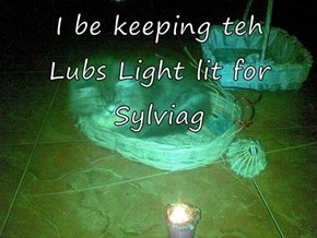 I be keeping teh      Lubs Light lit for Sylviag