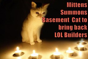 Mittens                                            Summons                                                  Basement  Cat to                                                   bring back                                              LOL Builders