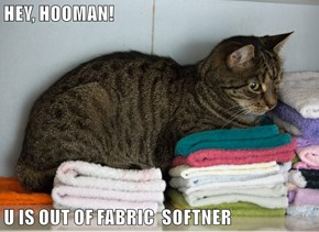 HEY, HOOMAN!  U IS OUT OF FABRIC  SOFTNER