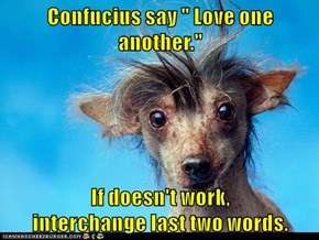 """Confucius say """" Love one another.""""  If doesn't work,                      interchange last two words."""