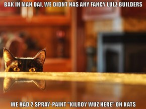 "BAK IN MAH DAI, WE DIDNT HAS ANY FANCY LULZ BUILDERS   WE HAD 2 SPRAY-PAINT ""KILROY WUZ HERE"" ON KATS"