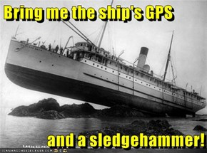 Bring me the ship's GPS  and a sledgehammer!