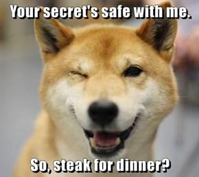 Your secret's safe with me.  So, steak for dinner?