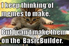 I keep thinking of memes to make.  But I can't make them on the  BasicBuilder.