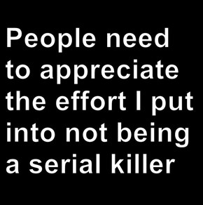People need to appreciate the effort I put into not being a serial killer