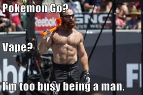 Pokemon Go? Vape? I'm too busy being a man.