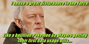 I sense a great disturbance in the Force,  Like a bajillion Pokemon Go players getting their first data usage bills....