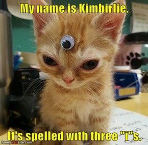 "My name is Kimbirlie.   It's spelled with three ""i""s."