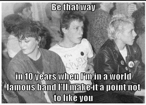 Be that way   in 10 years when I'm in a world famous band I'll make it a point not to like you