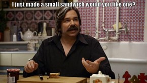I just made a small sandwich would you like one?