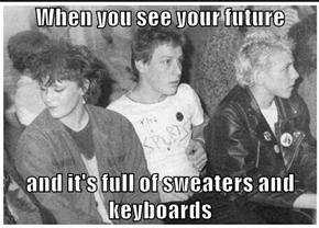 When you see your future  and it's full of sweaters and keyboards