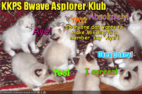 "Wiff Mischeff on her ""Sacred Mission"" dat's creating worldwide attenshuns, teh KKPS Bwave Asplorer Klub iz bery impressed an' unanimously votes Mischief into der Klub as an Honorary Member!"