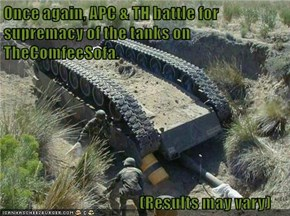 Once again, APC & TH battle for  supremacy of the tanks on TheComfeeSofa.                                                (Results may vary)
