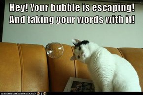 Hey! Your bubble is escaping! And taking your words with it!