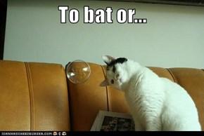 To bat or...