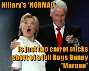 Hillary's *NORMAL*  is just two carrot sticks short of a full Bugs Bunny *Maroon*