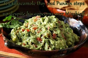 It's Guacamole Day and Punkin steps up despite his concerns over Mischieff.