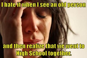 I hate it when I see an old person  and then realize that we went to High School together.