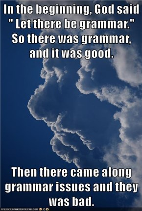 "In the beginning, God said "" Let there be grammar."" So there was grammar, and it was good.  Then there came along grammar issues and they was bad."