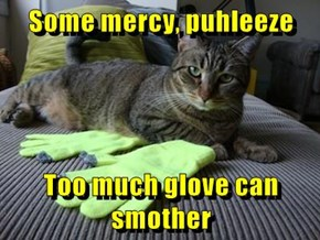 Some mercy, puhleeze  Too much glove can smother
