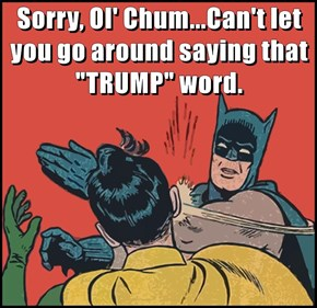 "Sorry, Ol' Chum...Can't let you go around saying that ""TRUMP"" word."