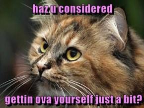 haz u considered   gettin ova yourself just a bit?