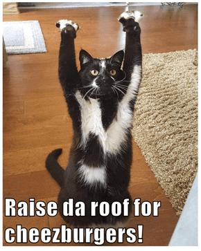 Raise da roof for cheezburgers!