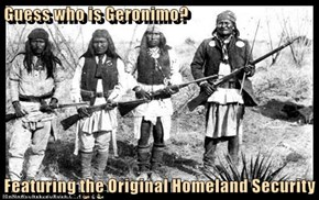 Guess who is Geronimo?  Featuring the Original Homeland Security