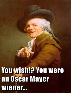 You wish!? You were an Oscar Mayer wiener...