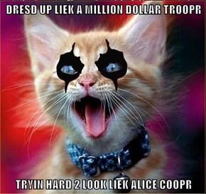 DRESD UP LIEK A MILLION DOLLAR TROOPR  TRYIN HARD 2 LOOK LIEK ALICE COOPR