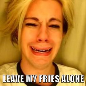 LEAVE MY FRIES ALONE
