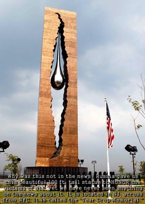 "Why was this not in the news? Russia gave us this beautiful 100 ft. tall statue to HONOR the victims of 911, yet we have never seen anything on the news about it. It is located in NJ. across from NYC. It is called the ""Tear Drop Memorial."""