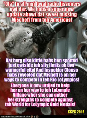 Rio de Janeiro Breaking News: Missing Mischief habs now ben spotted! She iz no longer on teh North Amerikan Continents!