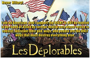 Never  Hillary! I am an American, and I support the RIGHT to NOT be hunted to be raped or killed by foreign immigrants whom refuse to coexist; insistant their god, ways, and people are the ONLY ways that must destroy everything else.