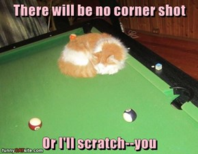 There will be no corner shot  Or I'll scratch--you