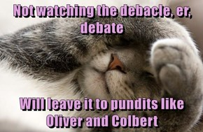Not watching the debacle, er, debate  Will leave it to pundits like Oliver and Colbert